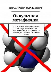 Владимир Борисевич -Оккультная метафизика. Эталонные молекулярные таблицы химических субэлементов VII сферы, IV плана, IV глобуса планеты земля