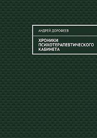 Андрей Дорофеев - Хроники психотерапевтического кабинета