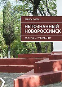 Лариса Довгая - Непознанный Новороссийск