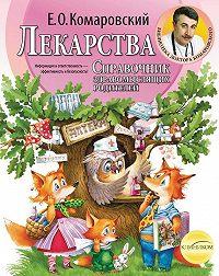 Евгений Комаровский - Справочник здравомыслящих родителей. Часть третья. Лекарства