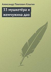 Александр Клыгин -33 мушкетёра и жемчужина дао