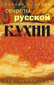 Эдуард Николаевич Алькаев -Секреты русской кухни
