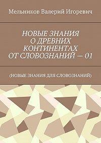Валерий Мельников -НОВЫЕ ЗНАНИЯ ОДРЕВНИХ КОНТИНЕНТАХ ОТСЛОВОЗНАНИЙ – 01. (НОВЫЕ ЗНАНИЯ ДЛЯ СЛОВОЗНАНИЙ)