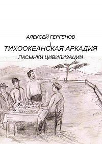 Алексей Юрьевич Гергенов -Тихоокеанская Аркадия. Пасынки цивилизации