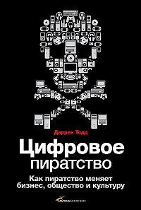 Даррен Тодд -Цифровое пиратство. Как пиратство меняет бизнес, общество и культуру