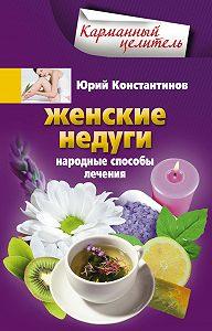 Юрий Константинов -Женские недуги. Народные способы лечения