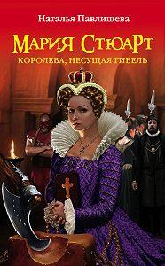 Наталья Павлищева -Мария Стюарт. Королева, несущая гибель