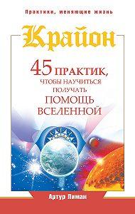 Артур Лиман -Крайон. 45 практик, чтобы научиться получать помощь Вселенной