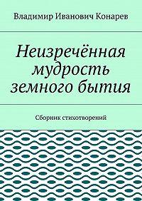 Владимир Конарев -Неизречённая мудрость земного бытия. Сборник стихотворений