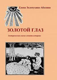 Елена Золотухина-Аболина -Золотой глаз. Эзотерическая сказка в девяти историях