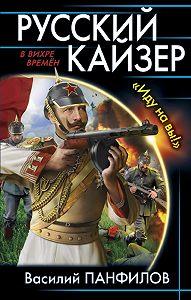 Василий Панфилов -Русский кайзер. «Иду на вы!»