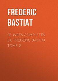 Frédéric Bastiat -Œuvres Complètes de Frédéric Bastiat, tome 2