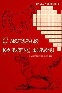 Ольга Черниенко - С любовью ко всему живому. Рассказы о животных