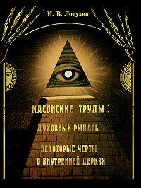 Иван Владимирович Лопухин - Масонские труды: Духовный рыцарь. Некоторые черты о внутренней церкви