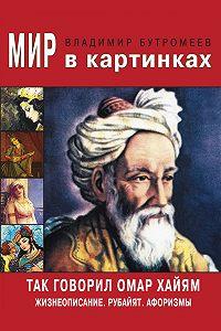 Владимир Бутромеев -Так говорил Омар Хайям. Жизнеописание. Избранные афоризмы и рубайят
