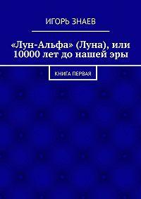Игорь Знаев -«Лун-Альфа» (Луна), или 10000лет донашейэры. книга первая