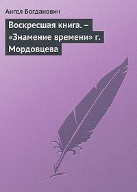 Ангел Богданович -Воскресшая книга.– «Знамение времени» г. Мордовцева