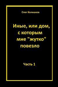 Олег Колмаков -Иные или дом, с которым мне жутко повезло Часть 1