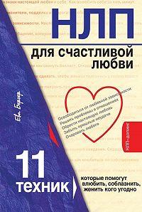 Ева Бергер - НЛП для счастливой любви. 11 техник, которые помогут влюбить, соблазнить, женить кого угодно