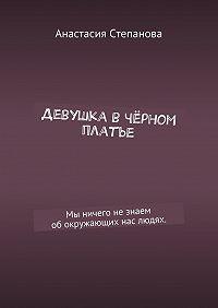 Анастасия Степанова -Девушка вчёрном платье. Мы ничего незнаем обокружающих нас людях.