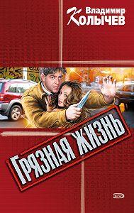 Владимир Колычев -Грязная жизнь