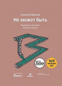 Алексей Николаевич Иванов -Не может быть. Парадоксы в рекламе, бизнесе и жизни