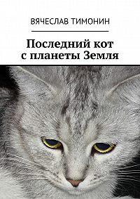 Вячеслав Тимонин - Последний кот спланеты Земля