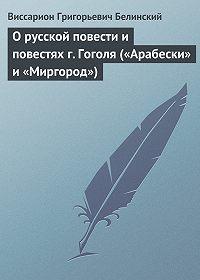 В. Г. Белинский -О русской повести и повестях г. Гоголя («Арабески» и «Миргород»)