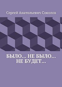 Сергей Соколов -Было… Небыло… Небудет…
