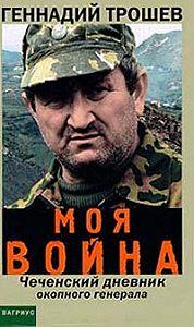 Геннадий Трошев -Моя война. Чеченский дневник окопного генерала