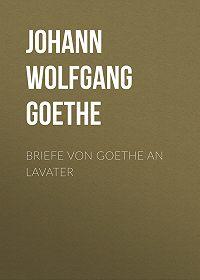 Иоганн Вольфганг Гёте -Briefe von Goethe an Lavater