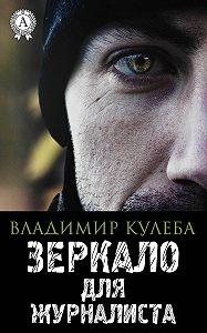 Владимир Кулеба -Зеркало для журналиста