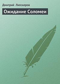 Дмитрий  Липскеров - Ожидание Соломеи