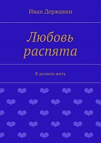 Иван Державин - Любовь распята. Я долженжить