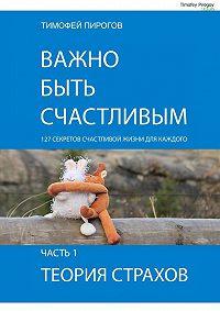 Тимофей Пирогов -Важно быть счастливым. Часть1. Теория страхов