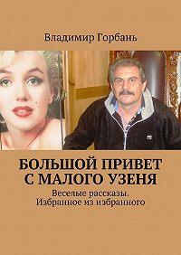 Владимир Горбань -Большой привет сМалого Узеня. Веселые рассказы. Избранное изизбранного