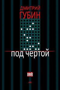 Дмитрий Губин - Под чертой (сборник)