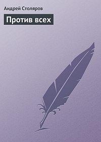 Андрей Столяров - Против всех