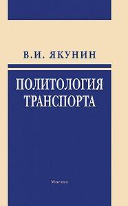 В. И. Якунин - Политология транспорта. Политическое измерение транспортного развития