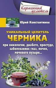 Юрий Константинов -Уникальный целитель черника. При онкологии, диабете, простуде, заболеваниях глаз, почек, мочевого пузыря…