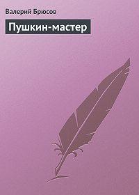 Валерий Брюсов -Пушкин-мастер