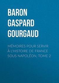Gaspard Gourgaud -Mémoires pour servir à l'Histoire de France sous Napoléon, Tome 2