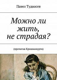 Павел Тудвасев -Можноли жить, нестрадая?