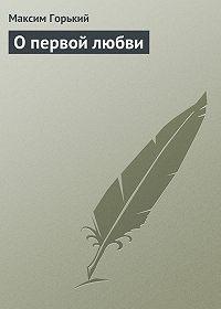 Максим Горький -О первой любви