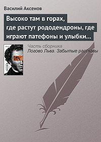 Василий П. Аксенов - Высоко там в горах, где растут рододендроны, где играют патефоны и улыбки на устах
