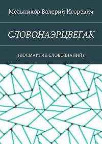 Валерий Мельников -СЛОВОНАЭРЦВЕГАК. (КОСМАКТИК СЛОВОЗНАНИЙ)