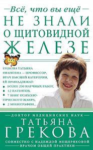 Татьяна Грекова, Надежда Мещерякова - Все, что вы еще не знали о щитовидной железе