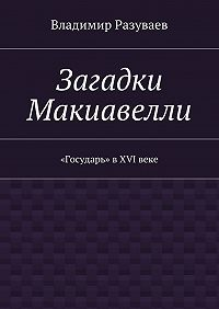 Владимир Разуваев - Загадки Макиавелли. «Государь» вXVIвеке