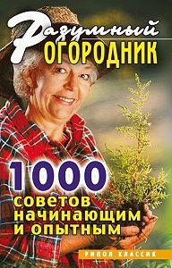 Светлана Валерьевна Дубровская -Разумный огородник. 1000 советов начинающим и опытным