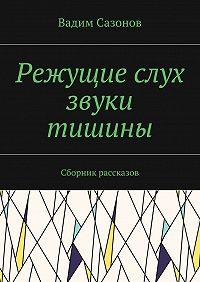 Вадим Сазонов -Режущие слух звуки тишины. Сборник рассказов